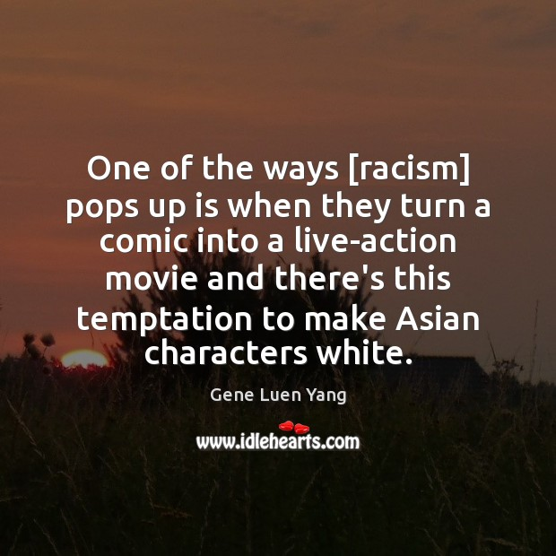 One of the ways [racism] pops up is when they turn a Gene Luen Yang Picture Quote