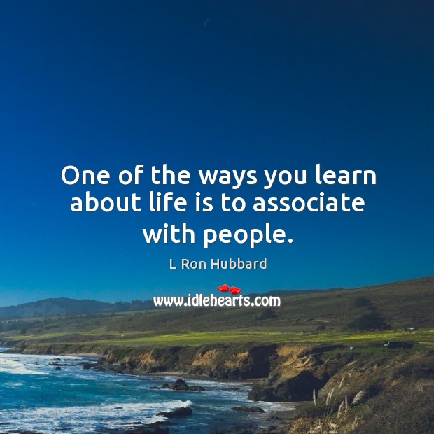 One of the ways you learn about life is to associate with people. Image