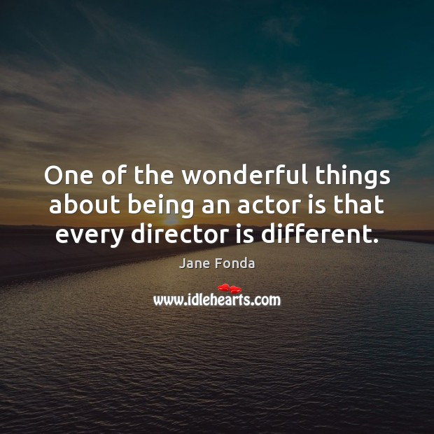 One of the wonderful things about being an actor is that every director is different. Jane Fonda Picture Quote