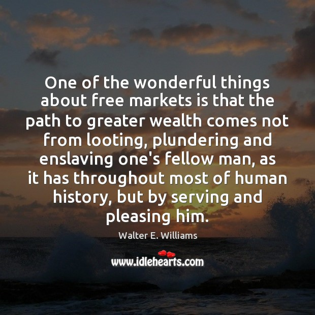One of the wonderful things about free markets is that the path Walter E. Williams Picture Quote