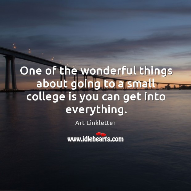 One of the wonderful things about going to a small college is you can get into everything. College Quotes Image