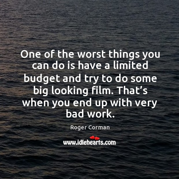 One of the worst things you can do is have a limited budget and try to do some big looking film. Roger Corman Picture Quote