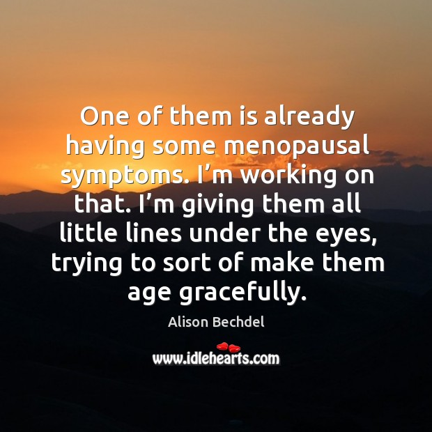 One of them is already having some menopausal symptoms. I'm working on that. Alison Bechdel Picture Quote