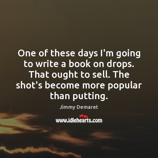 One of these days I'm going to write a book on drops. Jimmy Demaret Picture Quote