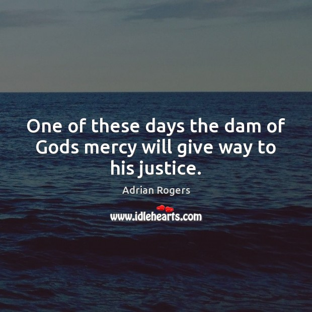 One of these days the dam of Gods mercy will give way to his justice. Adrian Rogers Picture Quote