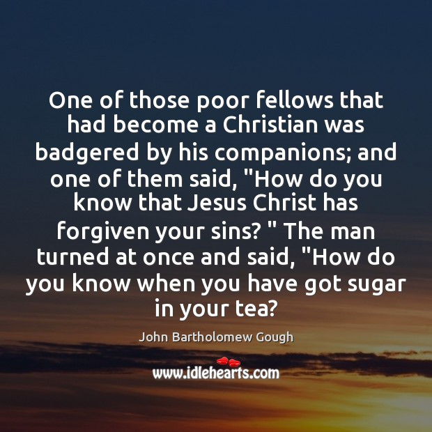 One of those poor fellows that had become a Christian was badgered Image