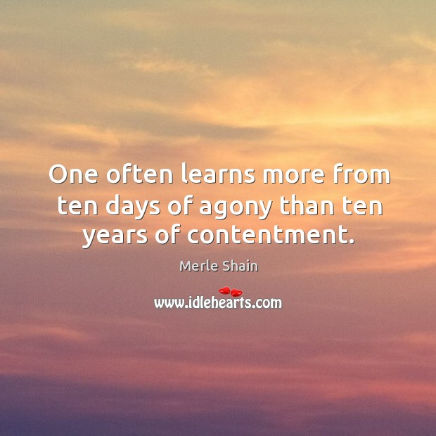 One often learns more from ten days of agony than ten years of contentment. Merle Shain Picture Quote