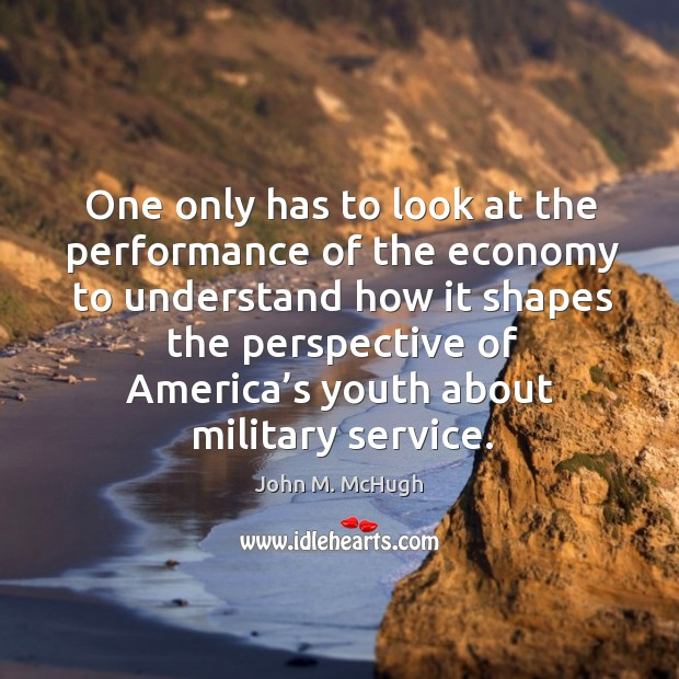 One only has to look at the performance of the economy to understand how it shapes the John M. McHugh Picture Quote