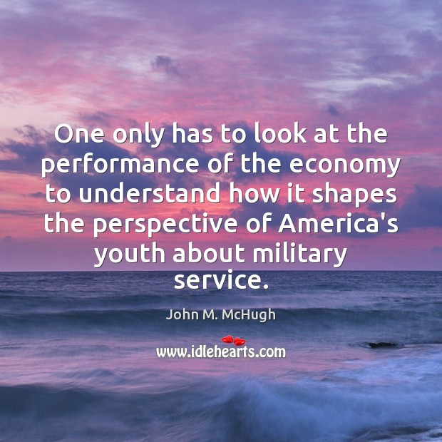 One only has to look at the performance of the economy to John M. McHugh Picture Quote