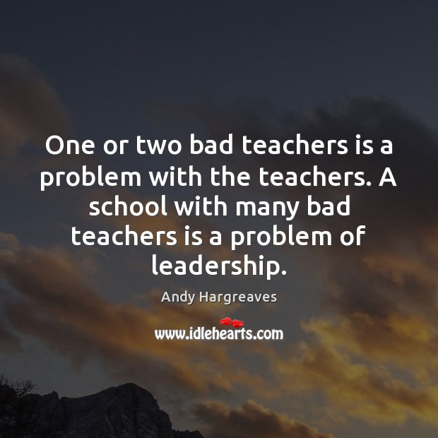 Image, One or two bad teachers is a problem with the teachers. A