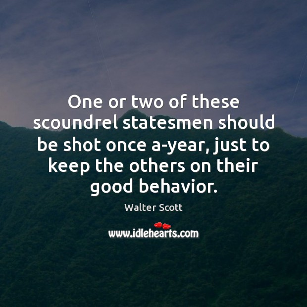 One or two of these scoundrel statesmen should be shot once a-year, Walter Scott Picture Quote