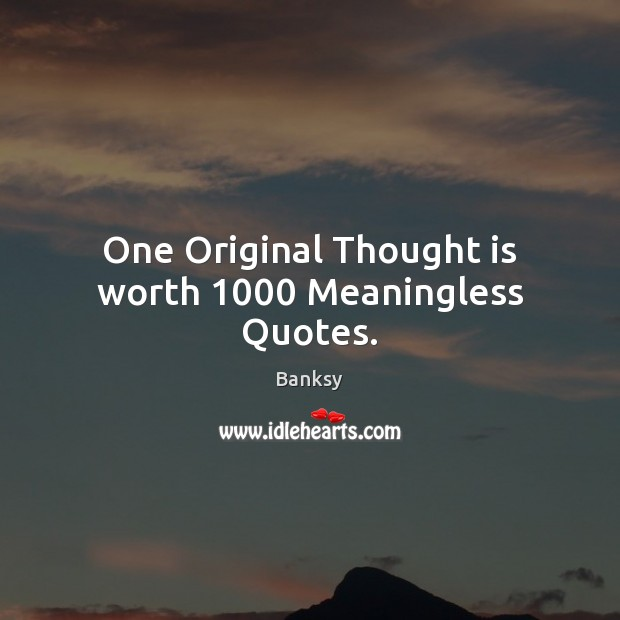 Image, One Original Thought is worth 1000 Meaningless Quotes.