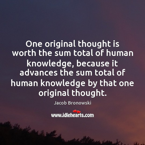 Image, One original thought is worth the sum total of human knowledge, because