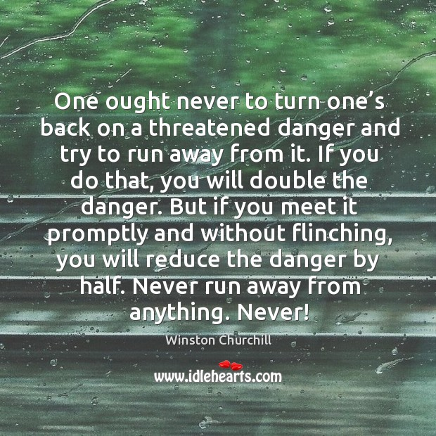 Image, One ought never to turn one's back on a threatened danger and try to run away from it.