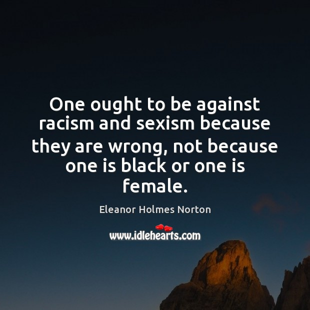 One ought to be against racism and sexism because they are wrong, Image