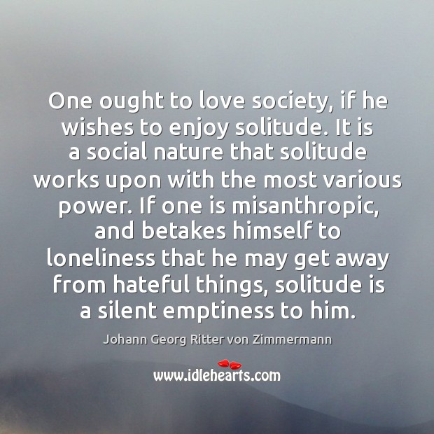 One ought to love society, if he wishes to enjoy solitude. It Johann Georg Ritter von Zimmermann Picture Quote