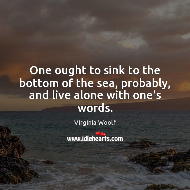One ought to sink to the bottom of the sea, probably, and live alone with one's words. Image