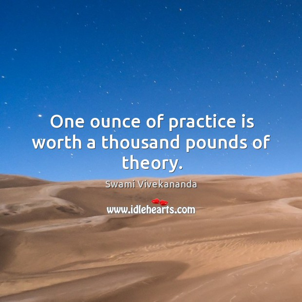 One ounce of practice is worth a thousand pounds of theory. Image