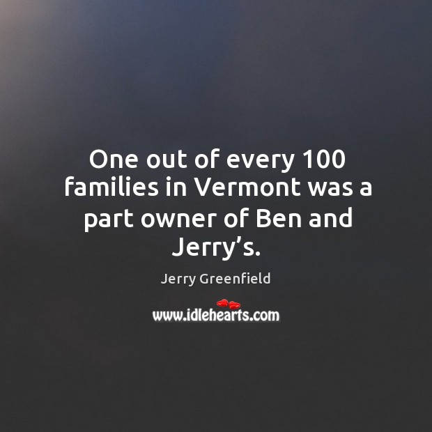 One out of every 100 families in vermont was a part owner of ben and jerry's. Image