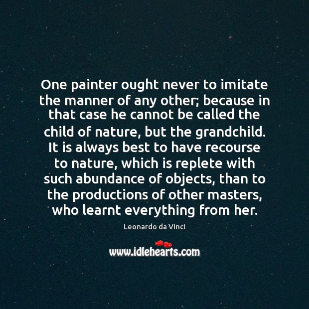 One painter ought never to imitate the manner of any other; because Leonardo da Vinci Picture Quote