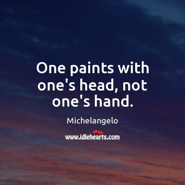 One paints with one's head, not one's hand. Michelangelo Picture Quote