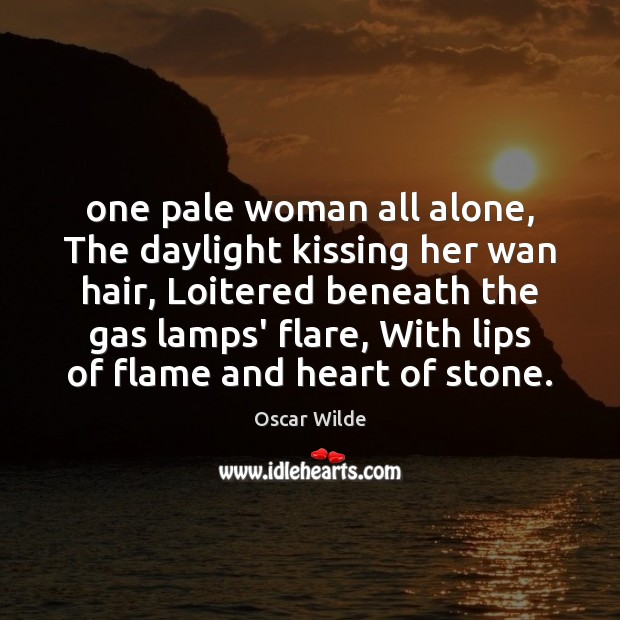 Image, One pale woman all alone, The daylight kissing her wan hair, Loitered