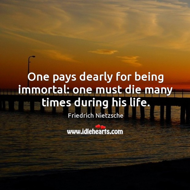 One pays dearly for being immortal: one must die many times during his life. Image