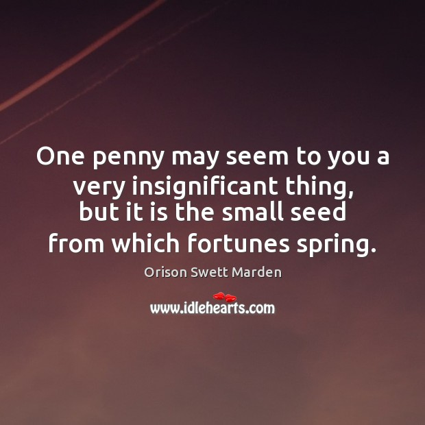 One penny may seem to you a very insignificant thing, but it Orison Swett Marden Picture Quote