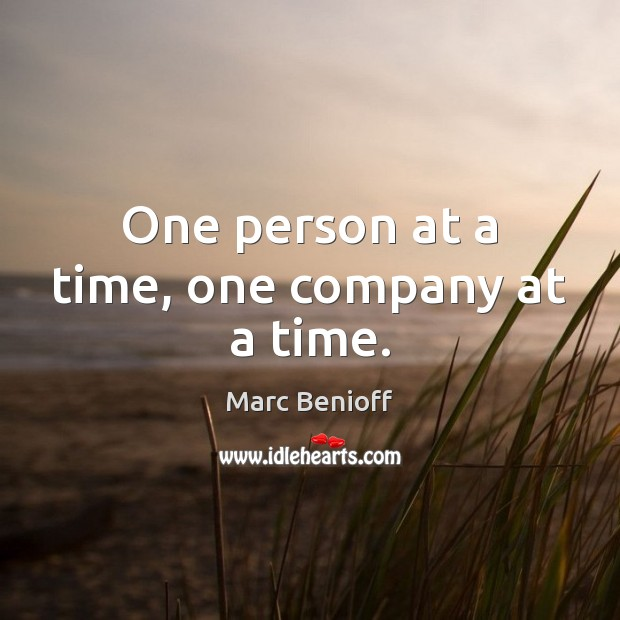 One person at a time, one company at a time. Marc Benioff Picture Quote