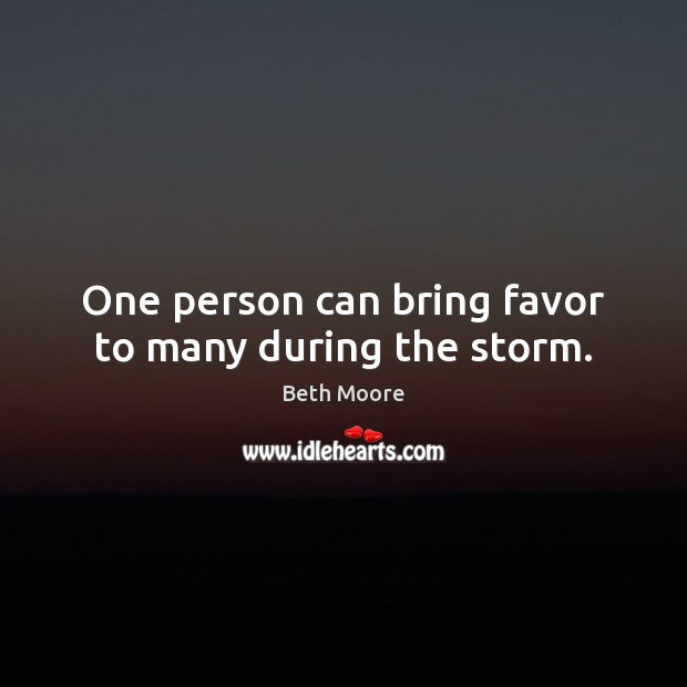 Image, One person can bring favor to many during the storm.