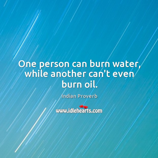 One person can burn water, while another can't even burn oil. Indian Proverbs Image