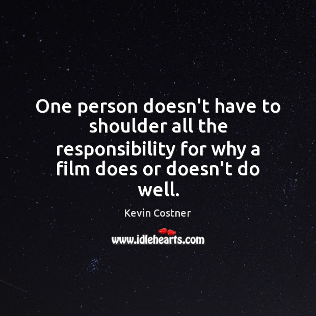 One person doesn't have to shoulder all the responsibility for why a Kevin Costner Picture Quote