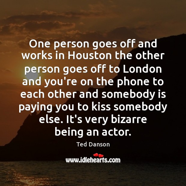 Ted Danson Picture Quote image saying: One person goes off and works in Houston the other person goes