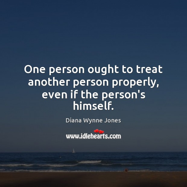 One person ought to treat another person properly, even if the person's himself. Image