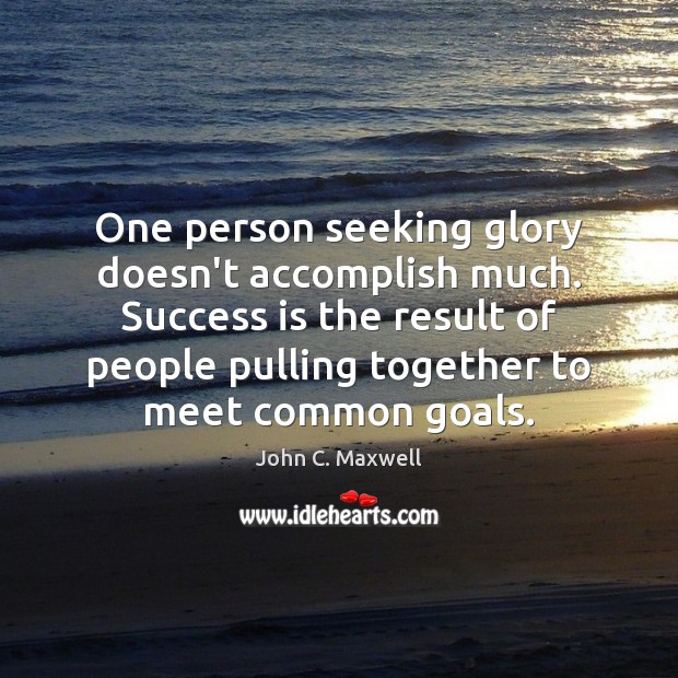 One person seeking glory doesn't accomplish much. Success is the result of Image