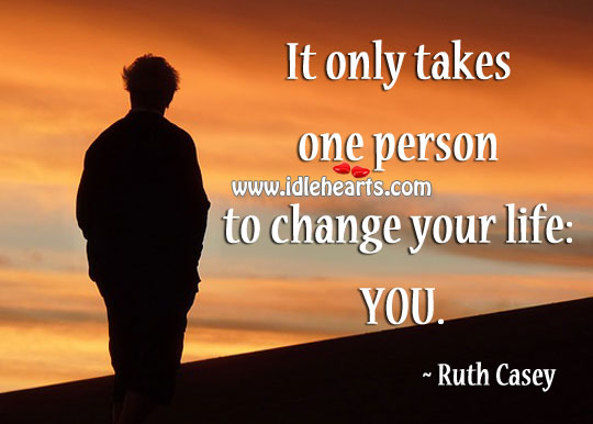 It only takes one person to change your life: you. Image