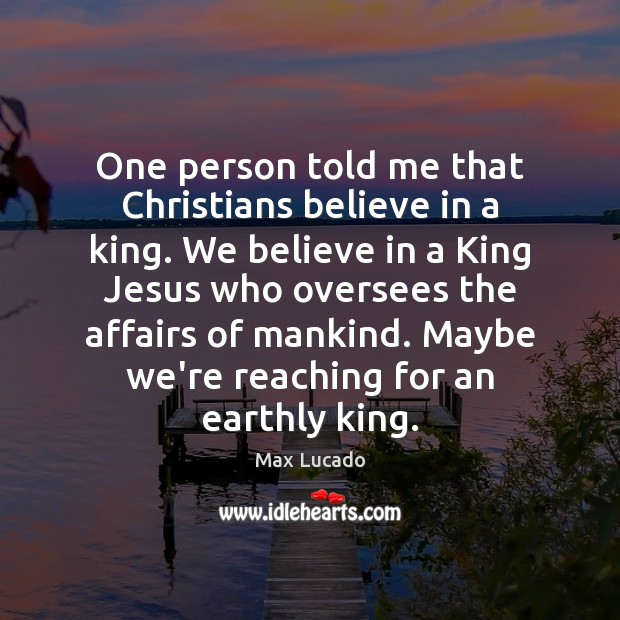 One person told me that Christians believe in a king. We believe Max Lucado Picture Quote