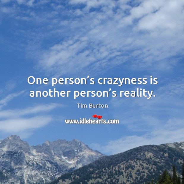 One person's crazyness is another person's reality. Image