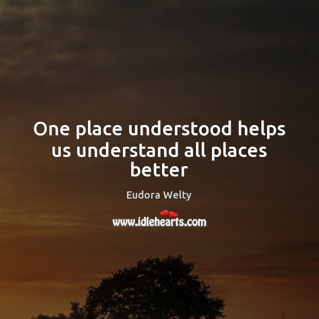 One place understood helps us understand all places better Eudora Welty Picture Quote