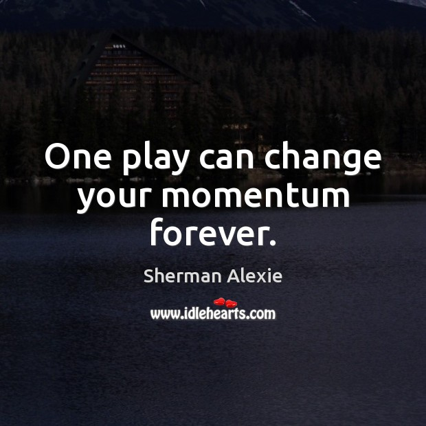 One play can change your momentum forever. Sherman Alexie Picture Quote