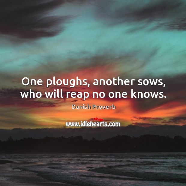 Image, One ploughs, another sows, who will reap no one knows.