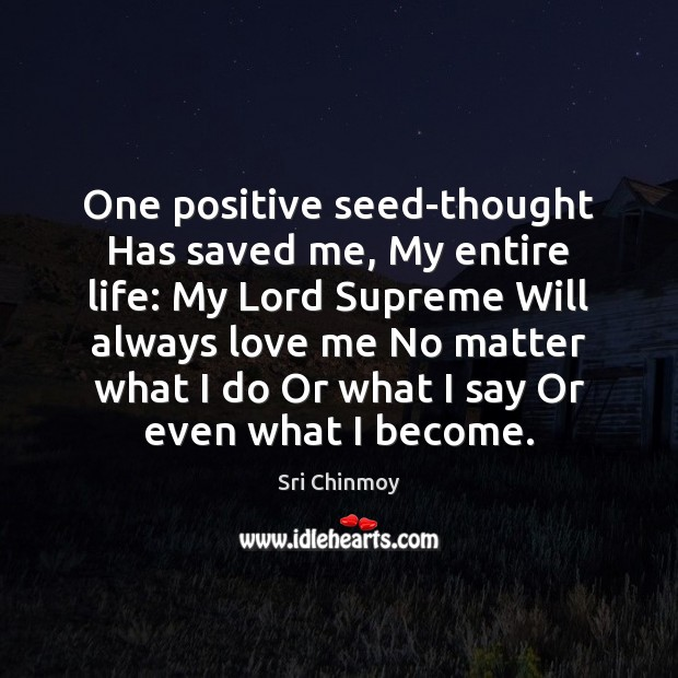 One positive seed-thought Has saved me, My entire life: My Lord Supreme Sri Chinmoy Picture Quote