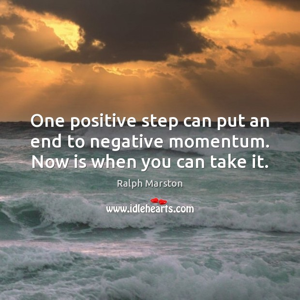 One positive step can put an end to negative momentum. Now is when you can take it. Ralph Marston Picture Quote