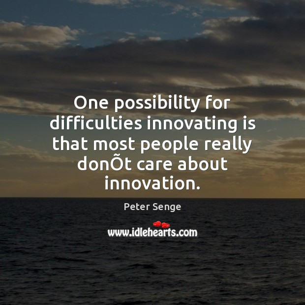 One possibility for difficulties innovating is that most people really donÕt Peter Senge Picture Quote