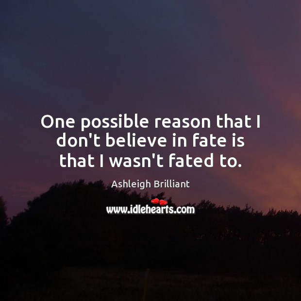 One possible reason that I don't believe in fate is that I wasn't fated to. Ashleigh Brilliant Picture Quote