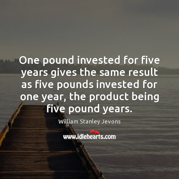One pound invested for five years gives the same result as five William Stanley Jevons Picture Quote