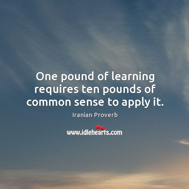 Image, One pound of learning requires ten pounds of common sense to apply it.