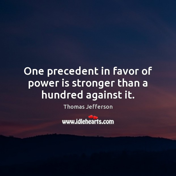 One precedent in favor of power is stronger than a hundred against it. Image
