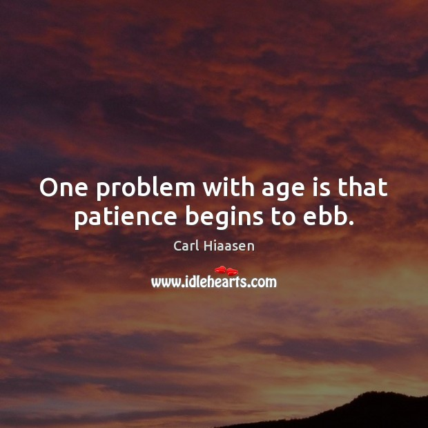 Image, One problem with age is that patience begins to ebb.