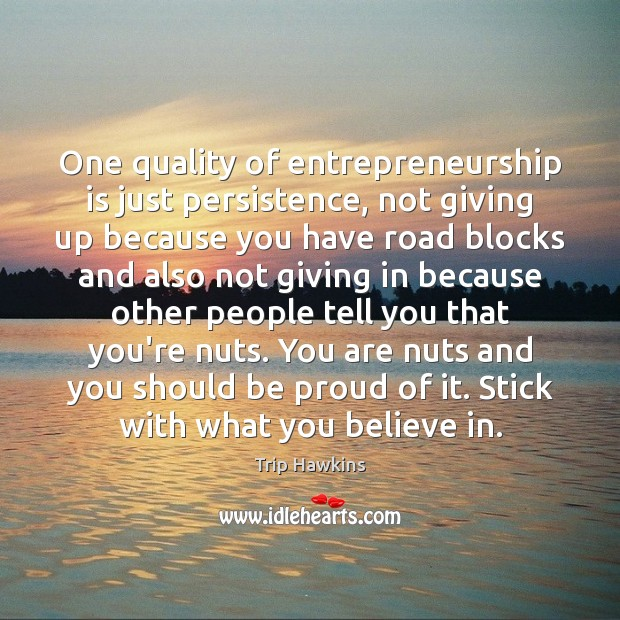 One quality of entrepreneurship is just persistence, not giving up because you Trip Hawkins Picture Quote